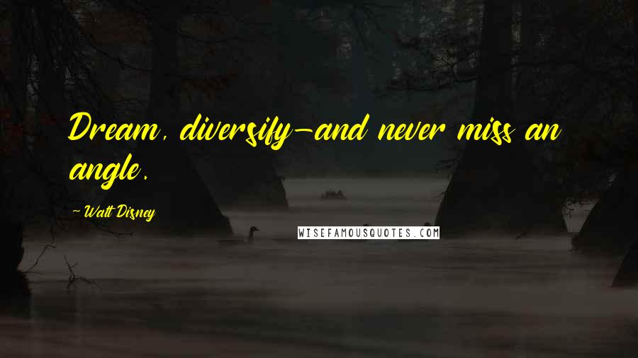 Walt Disney quotes: Dream, diversify-and never miss an angle.