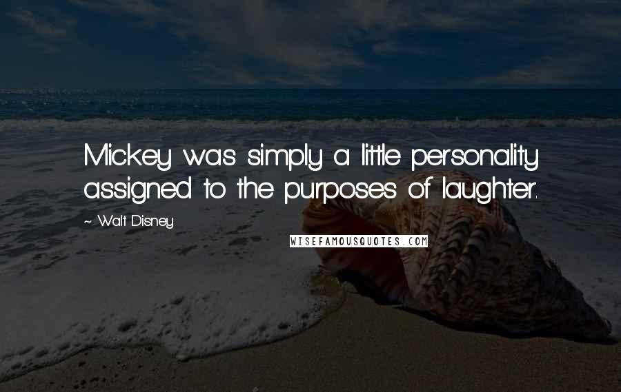 Walt Disney quotes: Mickey was simply a little personality assigned to the purposes of laughter.