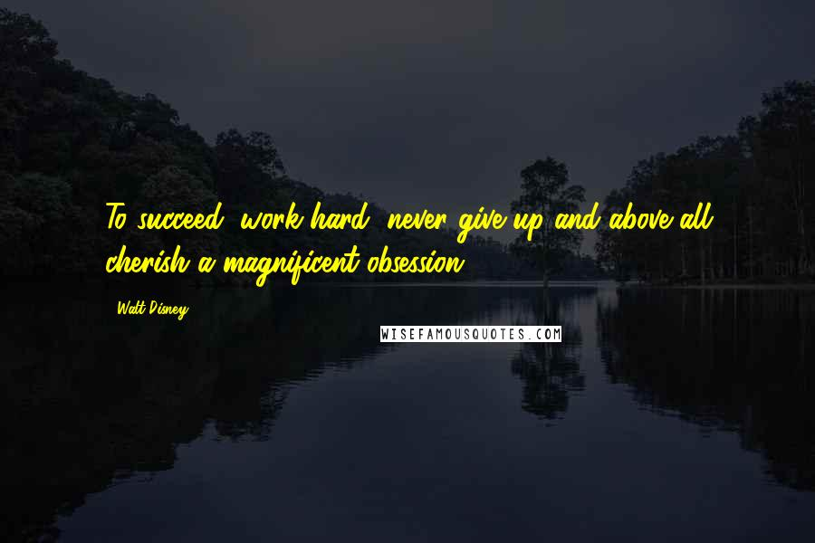 Walt Disney quotes: To succeed, work hard, never give up and above all cherish a magnificent obsession.