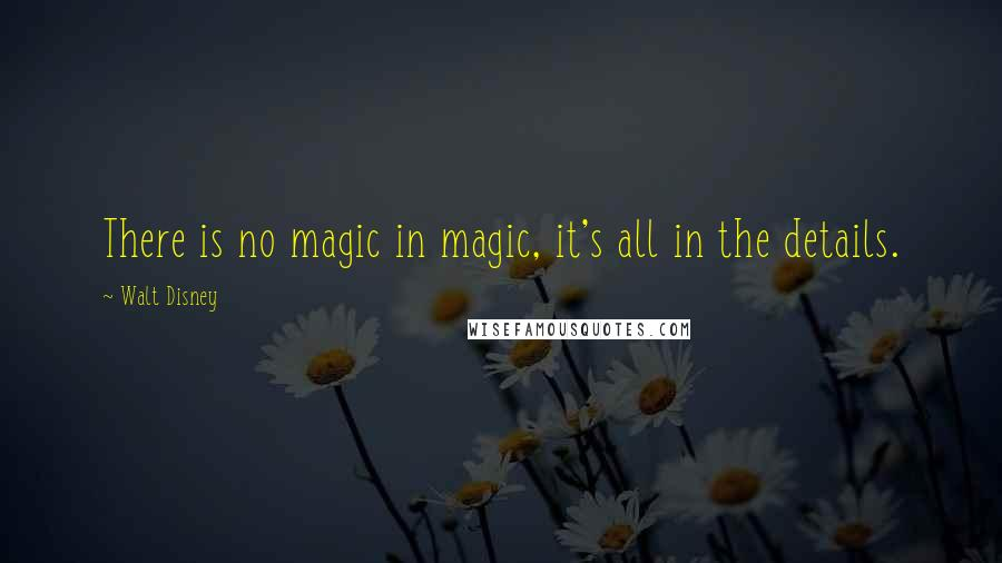 Walt Disney quotes: There is no magic in magic, it's all in the details.