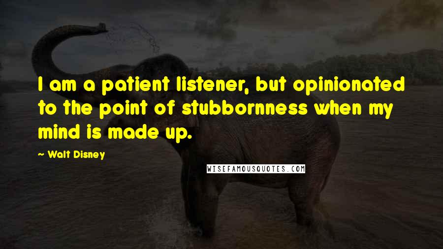 Walt Disney quotes: I am a patient listener, but opinionated to the point of stubbornness when my mind is made up.