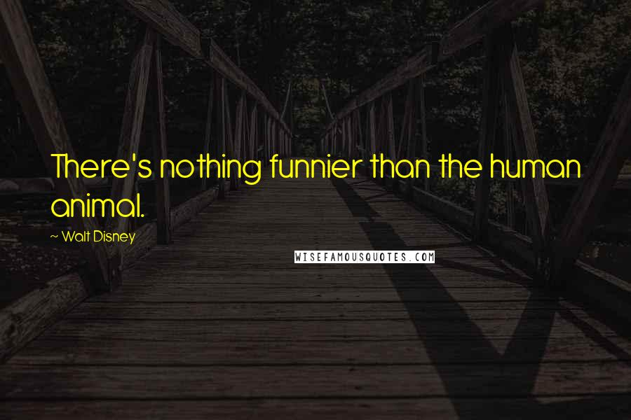 Walt Disney quotes: There's nothing funnier than the human animal.