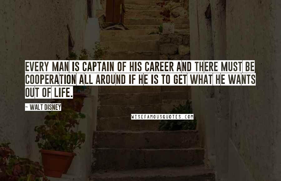 Walt Disney quotes: Every man is captain of his career and there must be cooperation all around if he is to get what he wants out of life.
