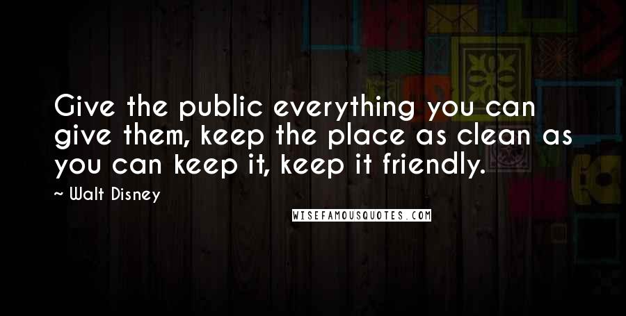 Walt Disney quotes: Give the public everything you can give them, keep the place as clean as you can keep it, keep it friendly.