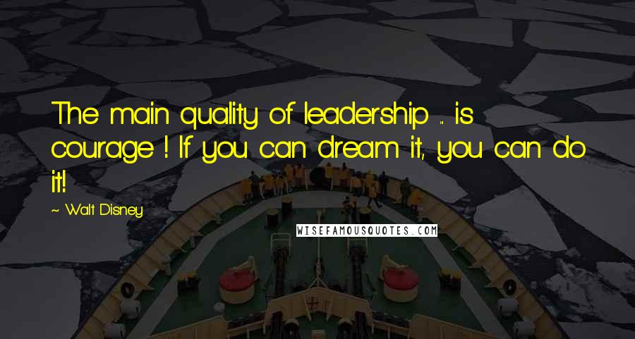 Walt Disney quotes: The main quality of leadership ... is courage ! If you can dream it, you can do it!