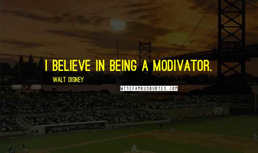 Walt Disney quotes: I believe in being a modivator.