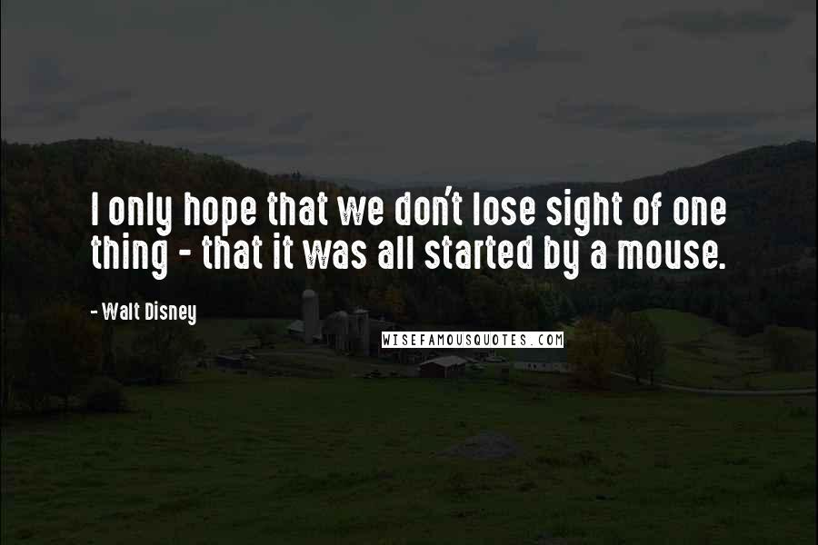 Walt Disney quotes: I only hope that we don't lose sight of one thing - that it was all started by a mouse.