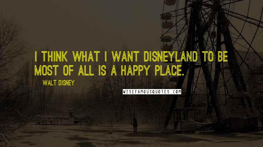 Walt Disney quotes: I think what I want Disneyland to be most of all is a happy place.