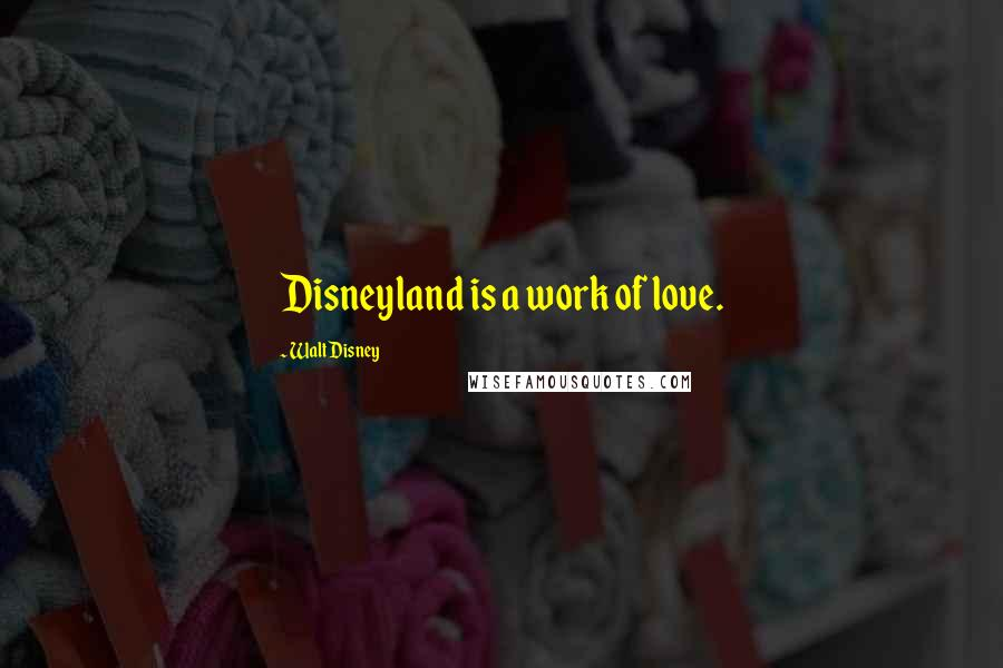 Walt Disney quotes: Disneyland is a work of love.