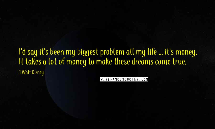 Walt Disney quotes: I'd say it's been my biggest problem all my life ... it's money. It takes a lot of money to make these dreams come true.