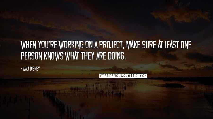 Walt Disney quotes: When you're working on a project, make sure at least one person knows what they are doing.