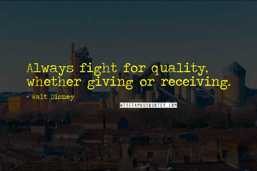 Walt Disney quotes: Always fight for quality, whether giving or receiving.
