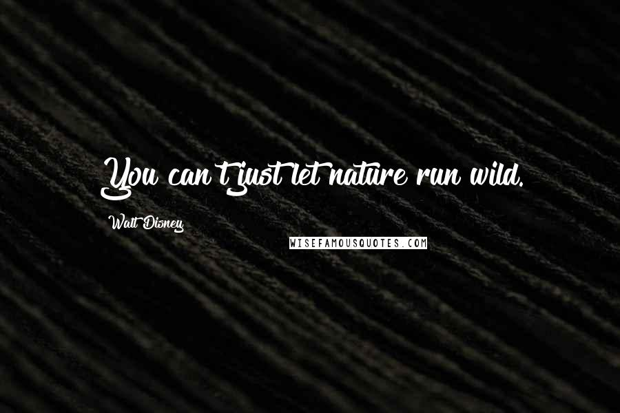 Walt Disney quotes: You can't just let nature run wild.