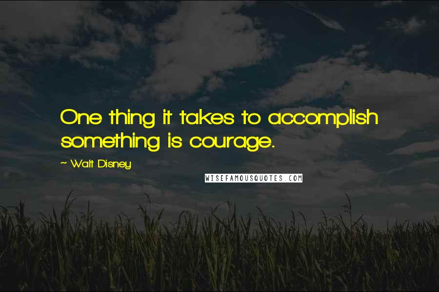 Walt Disney quotes: One thing it takes to accomplish something is courage.