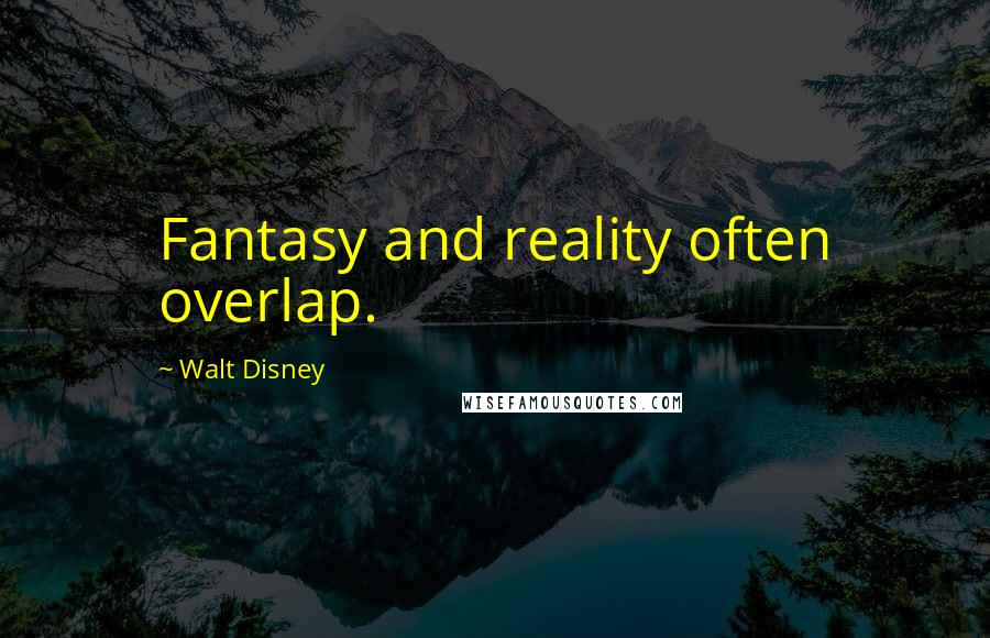 Walt Disney quotes: Fantasy and reality often overlap.