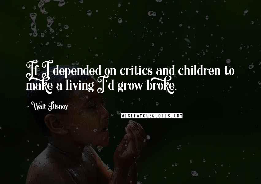 Walt Disney quotes: If I depended on critics and children to make a living I'd grow broke.