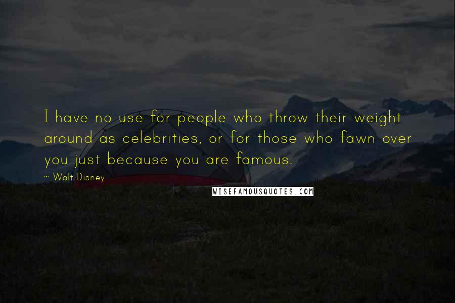 Walt Disney quotes: I have no use for people who throw their weight around as celebrities, or for those who fawn over you just because you are famous.