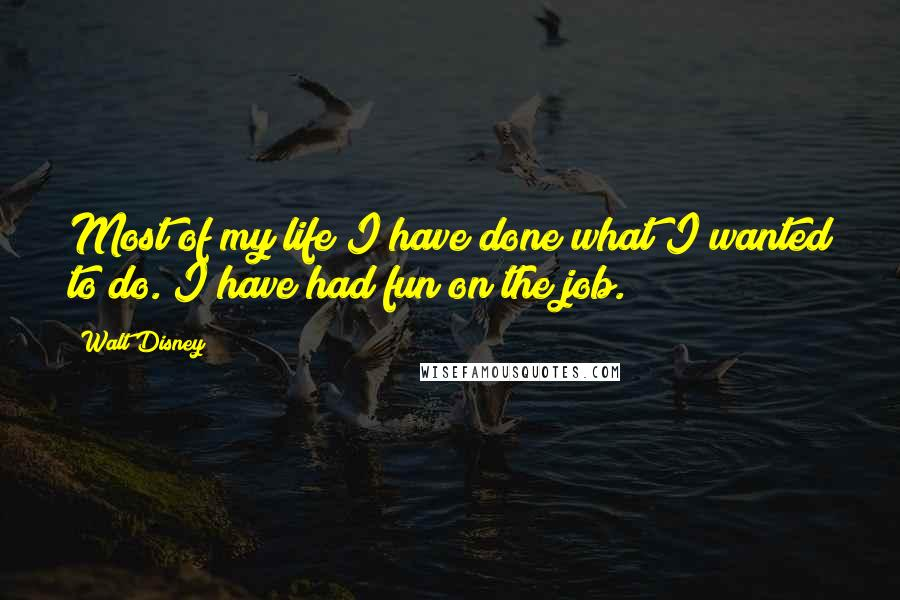 Walt Disney quotes: Most of my life I have done what I wanted to do. I have had fun on the job.