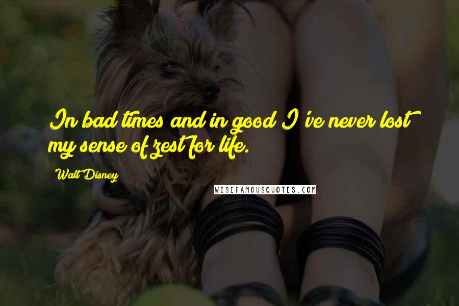 Walt Disney quotes: In bad times and in good I've never lost my sense of zest for life.