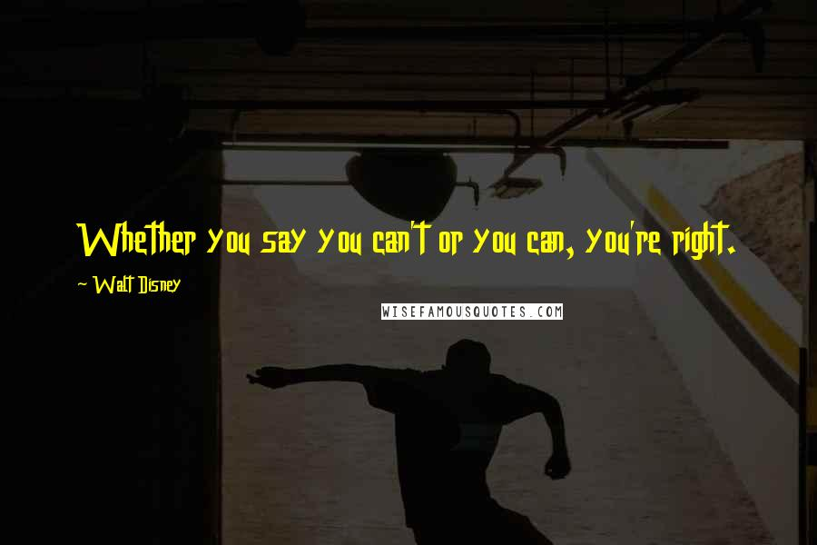 Walt Disney quotes: Whether you say you can't or you can, you're right.