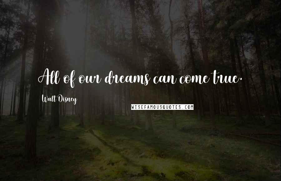 Walt Disney quotes: All of our dreams can come true.