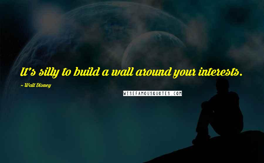 Walt Disney quotes: It's silly to build a wall around your interests.