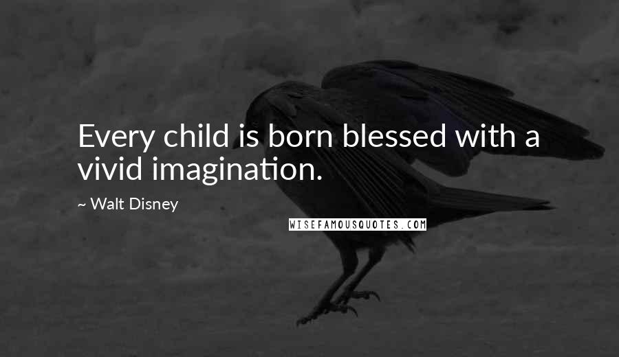 Walt Disney quotes: Every child is born blessed with a vivid imagination.