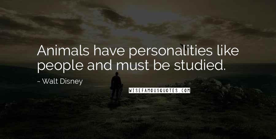 Walt Disney quotes: Animals have personalities like people and must be studied.