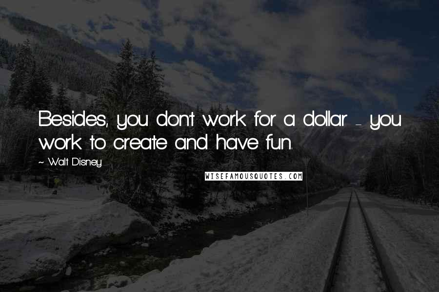 Walt Disney quotes: Besides, you don't work for a dollar - you work to create and have fun.