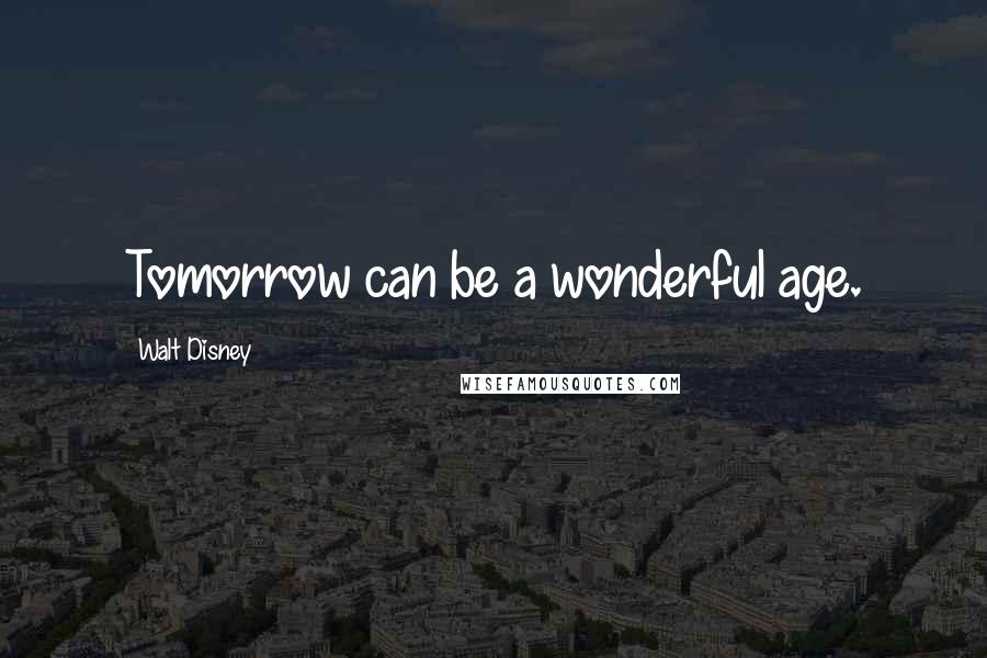 Walt Disney quotes: Tomorrow can be a wonderful age.