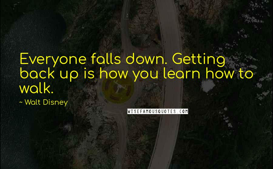 Walt Disney quotes: Everyone falls down. Getting back up is how you learn how to walk.