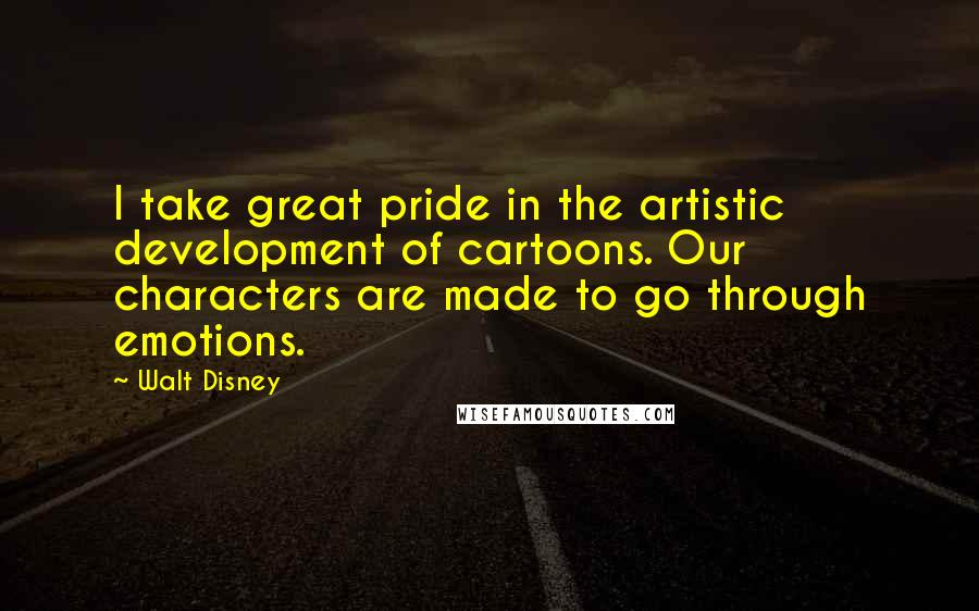 Walt Disney quotes: I take great pride in the artistic development of cartoons. Our characters are made to go through emotions.