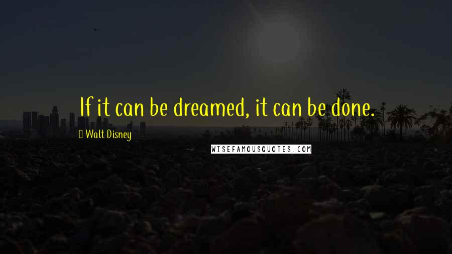 Walt Disney quotes: If it can be dreamed, it can be done.