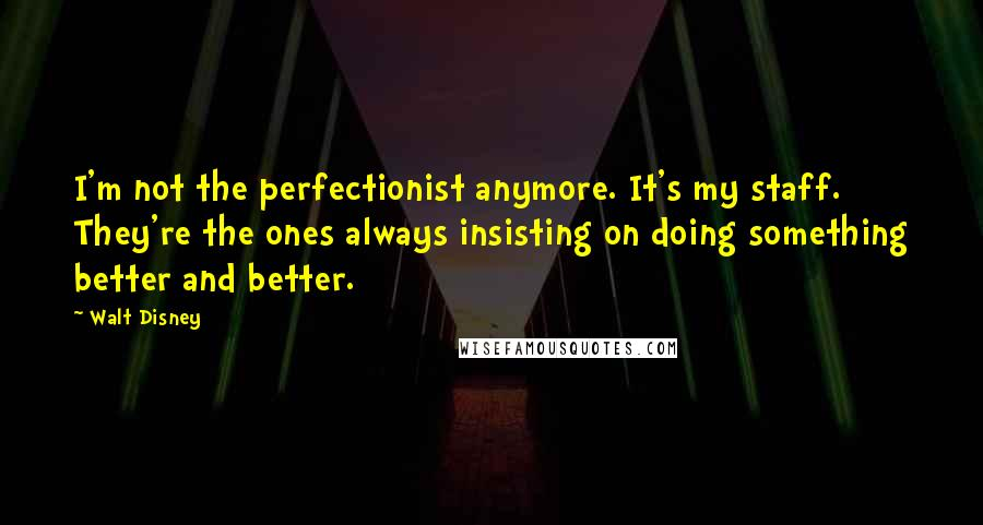Walt Disney quotes: I'm not the perfectionist anymore. It's my staff. They're the ones always insisting on doing something better and better.