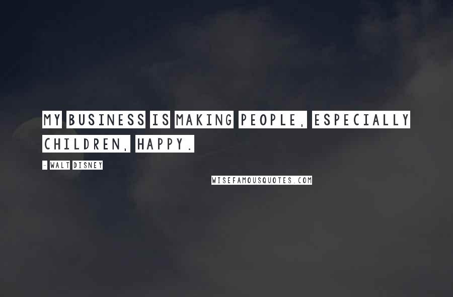 Walt Disney quotes: My business is making people, especially children, happy.
