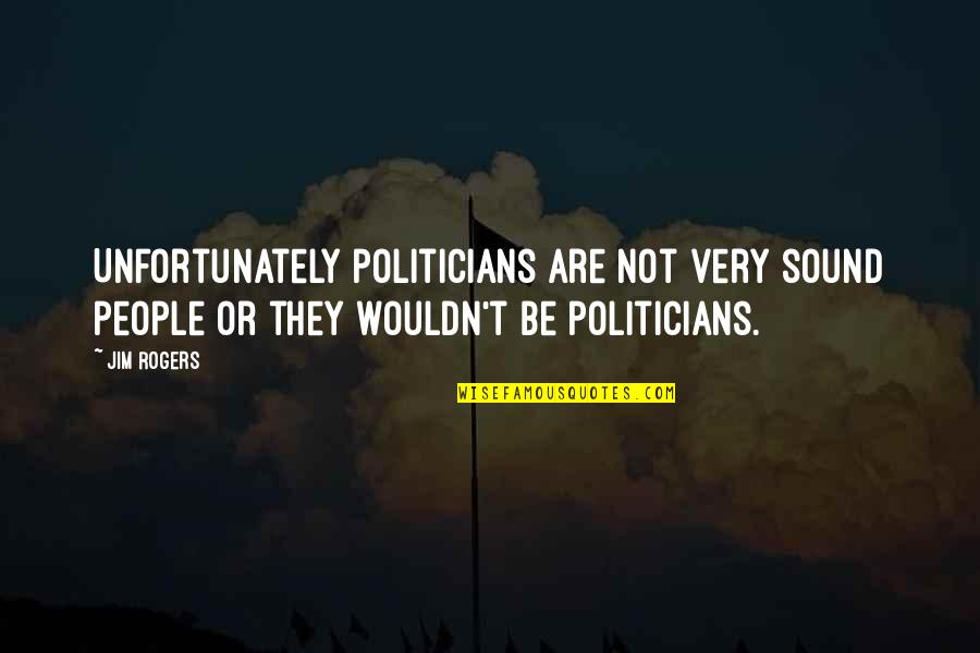 Walt Disney World Character Quotes By Jim Rogers: Unfortunately politicians are not very sound people or