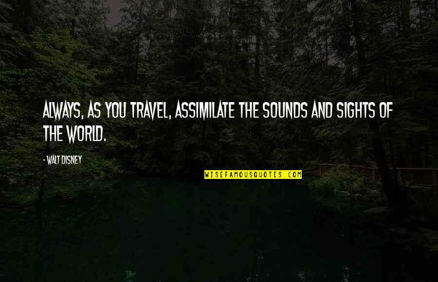 Walt Disney World Travel Quotes By Walt Disney: Always, as you travel, assimilate the sounds and