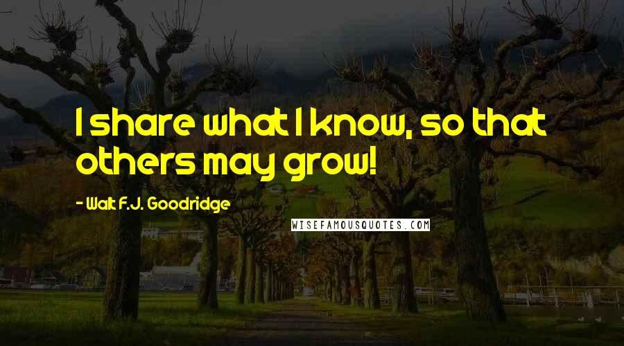 Walt F.J. Goodridge quotes: I share what I know, so that others may grow!