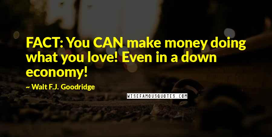 Walt F.J. Goodridge quotes: FACT: You CAN make money doing what you love! Even in a down economy!