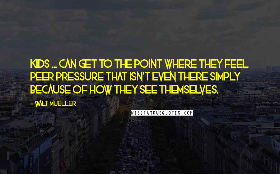 Walt Mueller quotes: Kids ... can get to the point where they feel peer pressure that isn't even there simply because of how they see themselves.