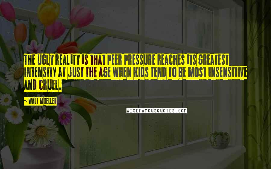 Walt Mueller quotes: The ugly reality is that peer pressure reaches its greatest intensity at just the age when kids tend to be most insensitive and cruel.