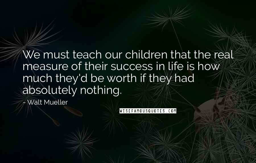Walt Mueller quotes: We must teach our children that the real measure of their success in life is how much they'd be worth if they had absolutely nothing.