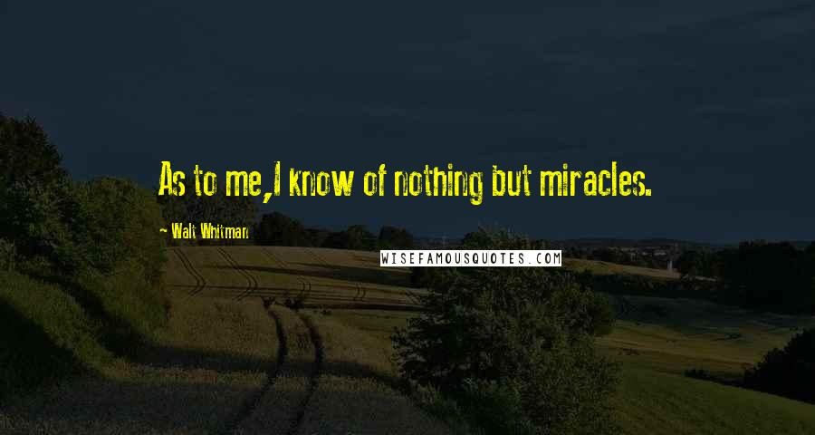 Walt Whitman quotes: As to me,I know of nothing but miracles.