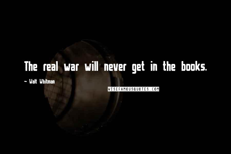 Walt Whitman quotes: The real war will never get in the books.