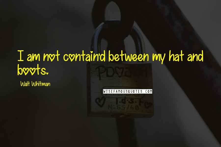 Walt Whitman quotes: I am not contain'd between my hat and boots.