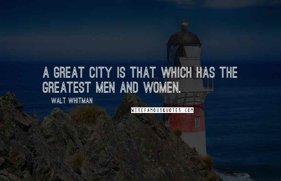 Walt Whitman quotes: A great city is that which has the greatest men and women.