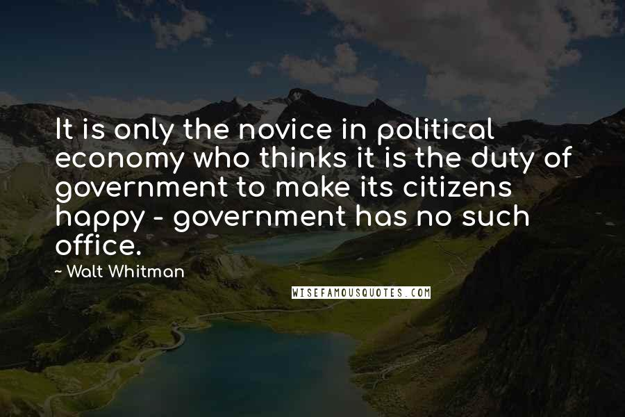 Walt Whitman quotes: It is only the novice in political economy who thinks it is the duty of government to make its citizens happy - government has no such office.