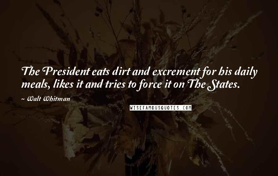 Walt Whitman quotes: The President eats dirt and excrement for his daily meals, likes it and tries to force it on The States.