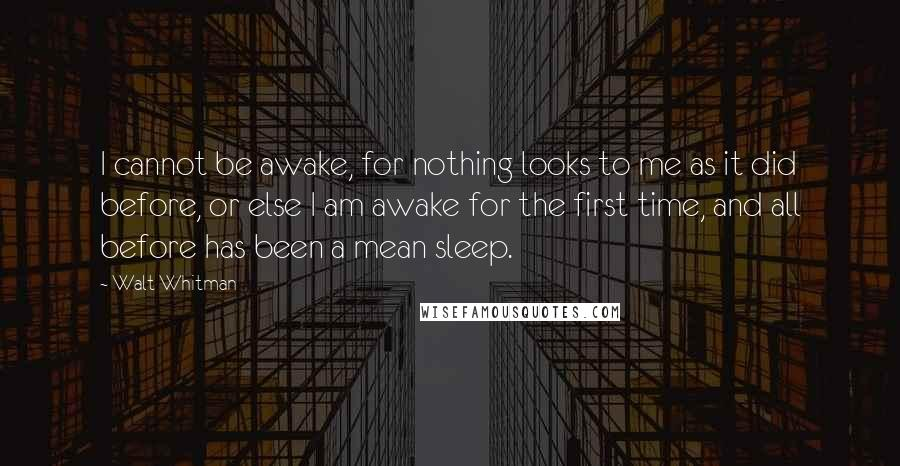 Walt Whitman quotes: I cannot be awake, for nothing looks to me as it did before, or else I am awake for the first time, and all before has been a mean sleep.