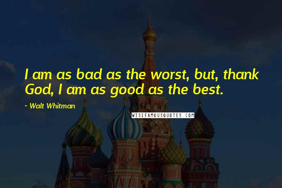 Walt Whitman quotes: I am as bad as the worst, but, thank God, I am as good as the best.